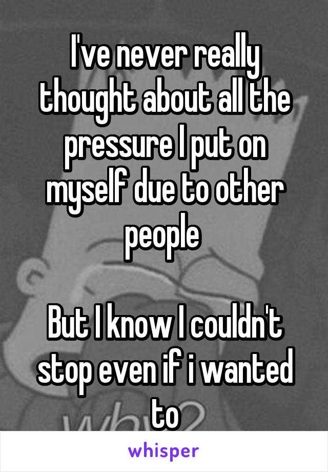 I've never really thought about all the pressure I put on myself due to other people   But I know I couldn't stop even if i wanted to