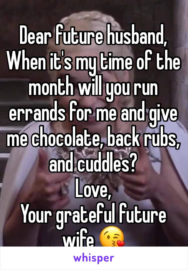 Dear future husband, When it's my time of the month will you run errands for me and give me chocolate, back rubs, and cuddles? Love, Your grateful future wife 😘
