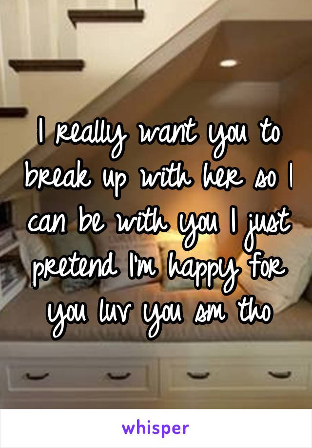 I really want you to break up with her so I can be with you I just pretend I'm happy for you luv you sm tho
