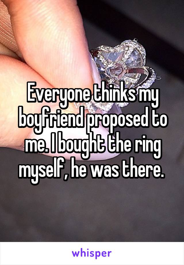Everyone thinks my boyfriend proposed to me. I bought the ring myself, he was there.