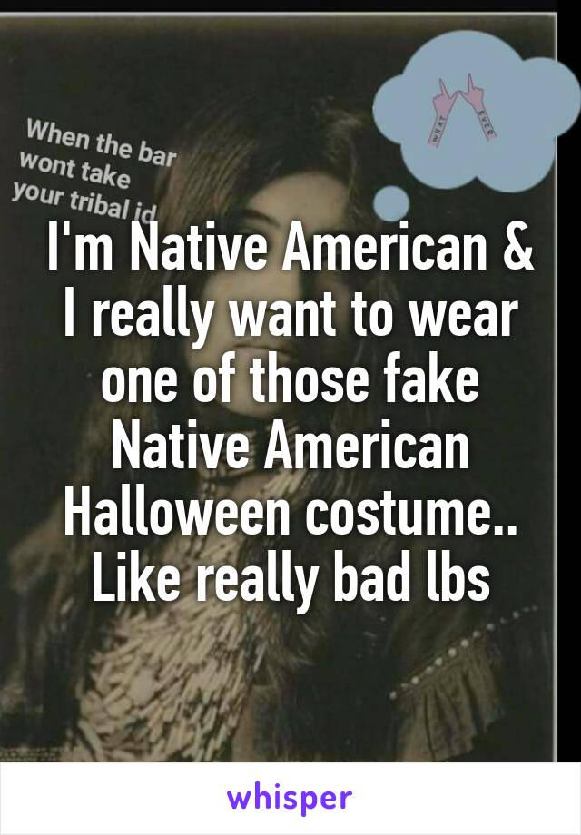 I'm Native American & I really want to wear one of those fake Native American Halloween costume.. Like really bad lbs