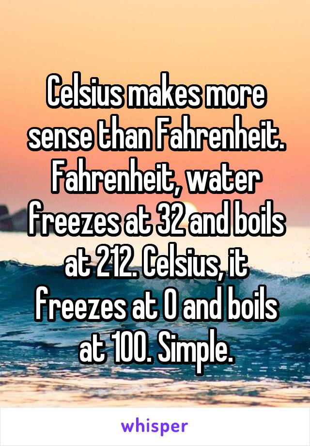 Celsius makes more sense than Fahrenheit. Fahrenheit, water freezes at 32 and boils at 212. Celsius, it freezes at 0 and boils at 100. Simple.