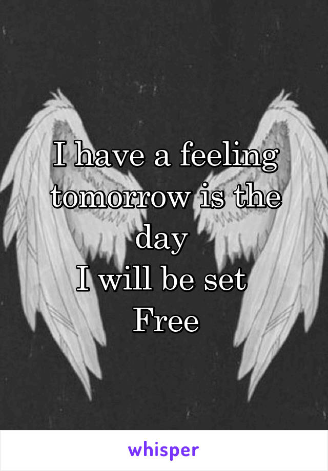 I have a feeling tomorrow is the day  I will be set  Free