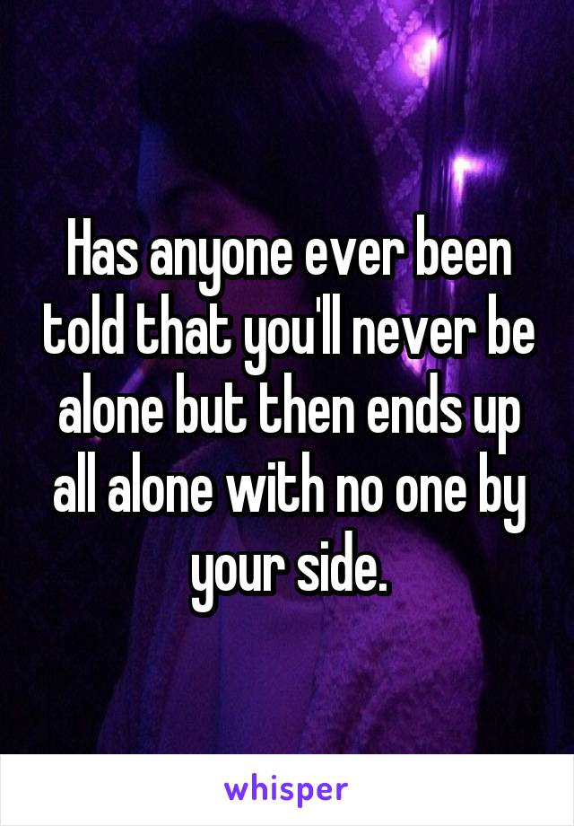 Has anyone ever been told that you'll never be alone but then ends up all alone with no one by your side.