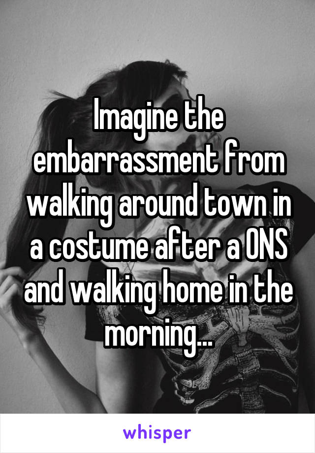 Imagine the embarrassment from walking around town in a costume after a ONS and walking home in the morning...