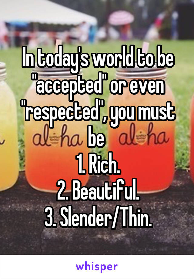 """In today's world to be """"accepted"""" or even """"respected"""", you must be  1. Rich. 2. Beautiful. 3. Slender/Thin."""