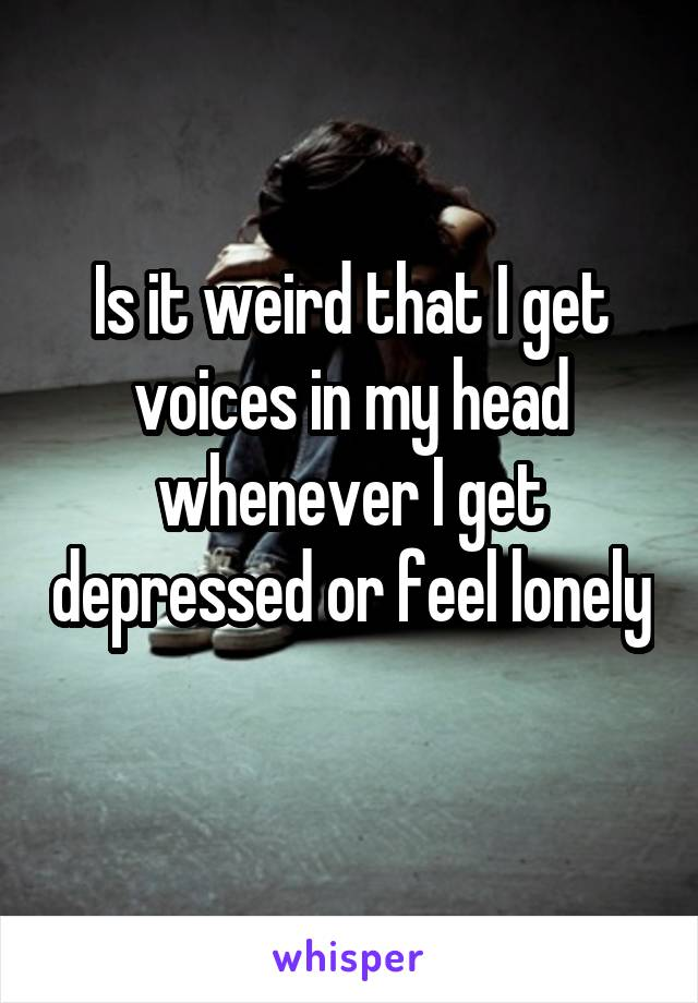Is it weird that I get voices in my head whenever I get depressed or feel lonely