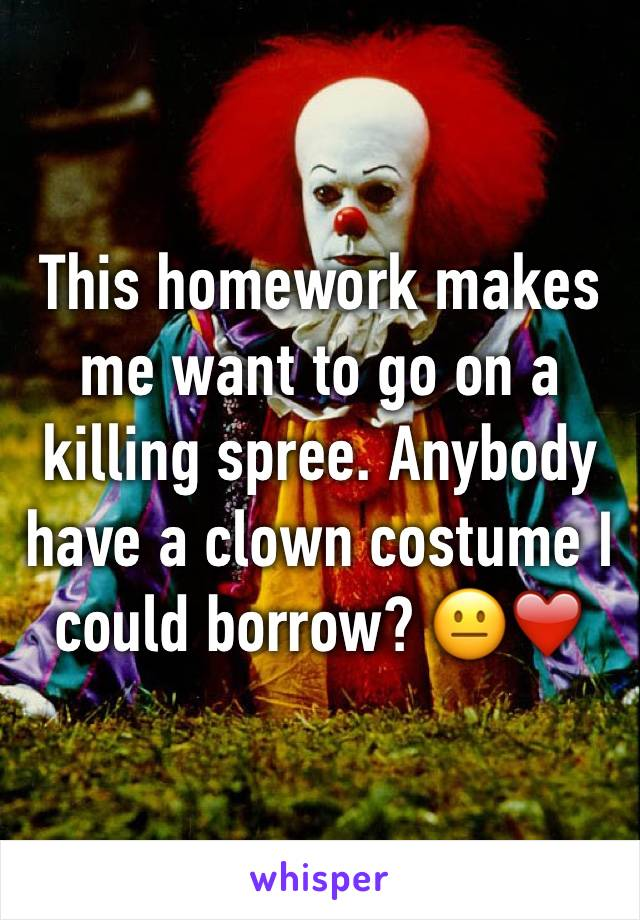 This homework makes me want to go on a killing spree. Anybody have a clown costume I could borrow? 😐❤️