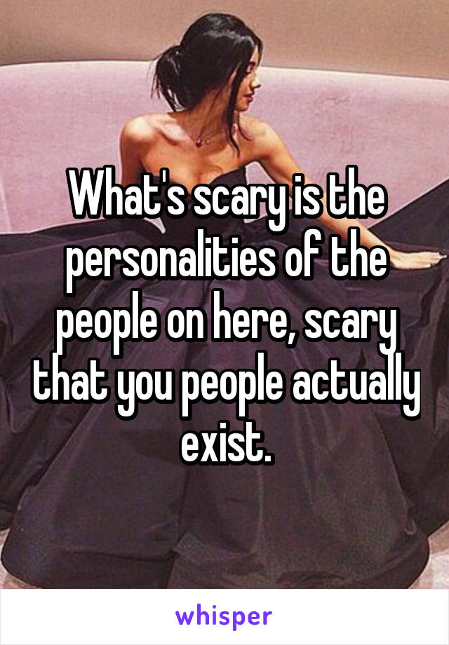 What's scary is the personalities of the people on here, scary that you people actually exist.