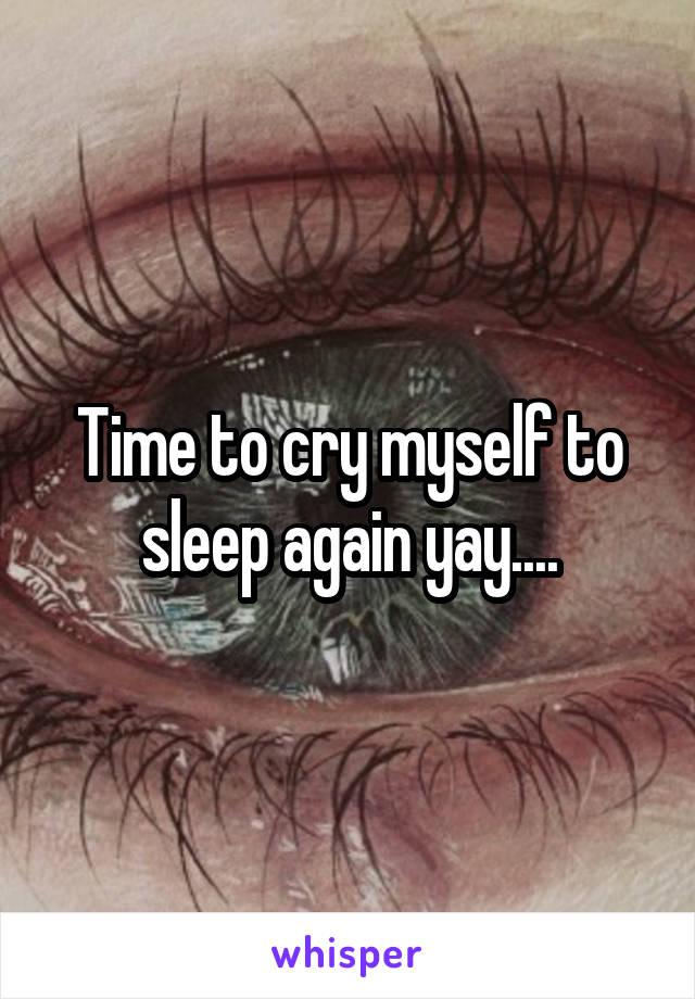 Time to cry myself to sleep again yay....