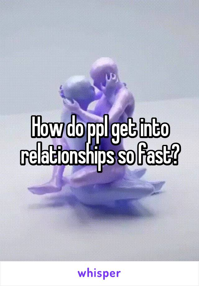 How do ppl get into relationships so fast?