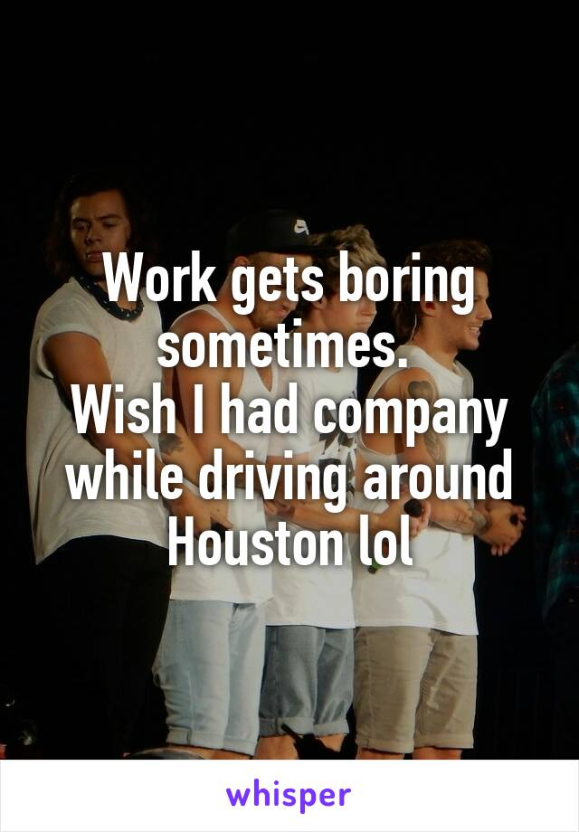 Work gets boring sometimes.  Wish I had company while driving around Houston lol