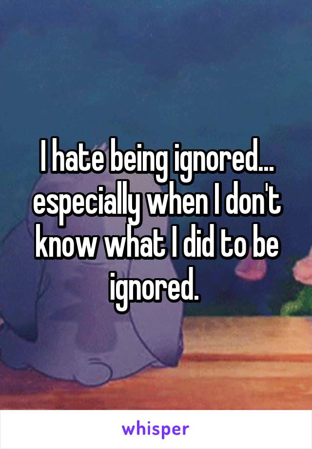I hate being ignored... especially when I don't know what I did to be ignored.