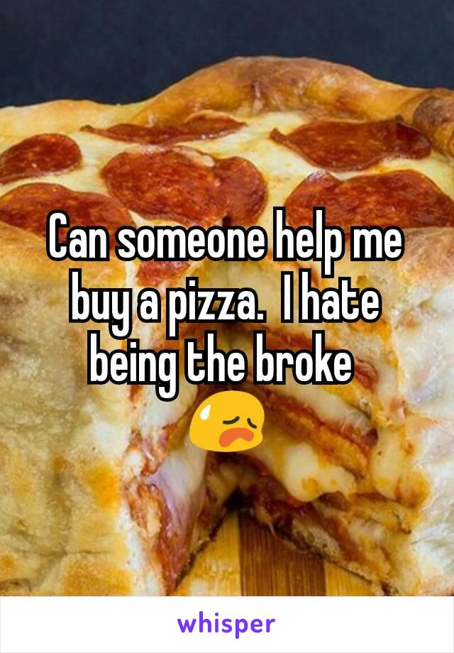 Can someone help me buy a pizza.  I hate being the broke  😥