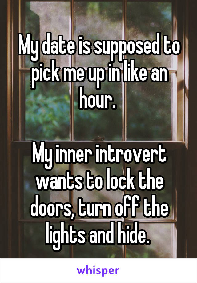 My date is supposed to pick me up in like an hour.   My inner introvert wants to lock the doors, turn off the lights and hide.