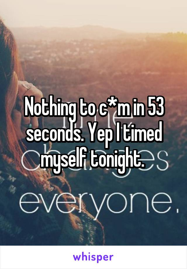 Nothing to c*m in 53 seconds. Yep I timed myself tonight.