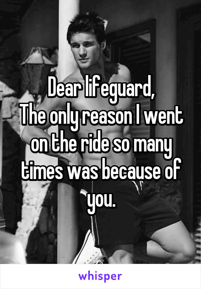 Dear lifeguard, The only reason I went on the ride so many times was because of you.