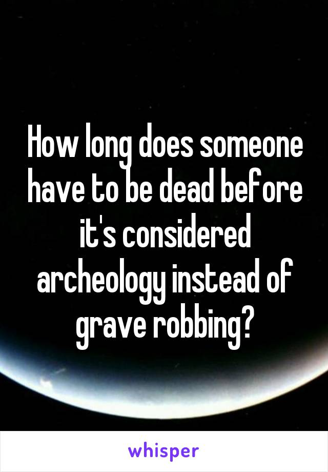 How long does someone have to be dead before it's considered archeology instead of grave robbing?