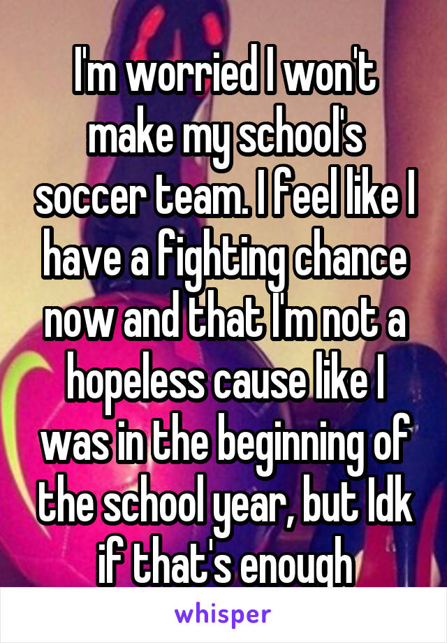 I'm worried I won't make my school's soccer team. I feel like I have a fighting chance now and that I'm not a hopeless cause like I was in the beginning of the school year, but Idk if that's enough