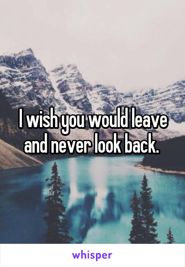 I wish you would leave and never look back.