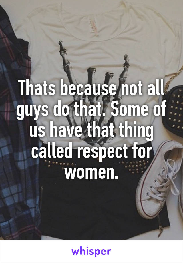 Thats because not all guys do that. Some of us have that thing called respect for women.