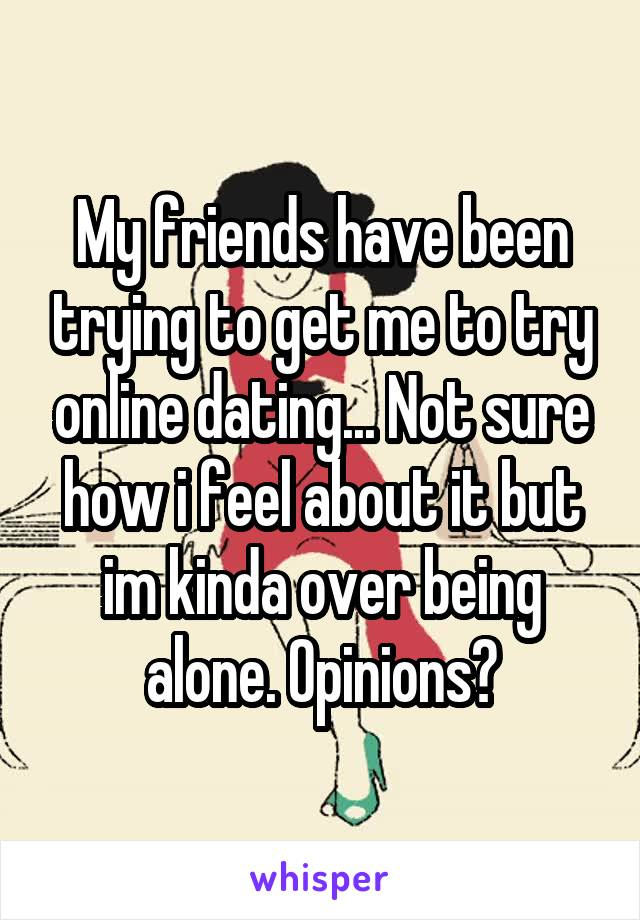 My friends have been trying to get me to try online dating... Not sure how i feel about it but im kinda over being alone. Opinions?