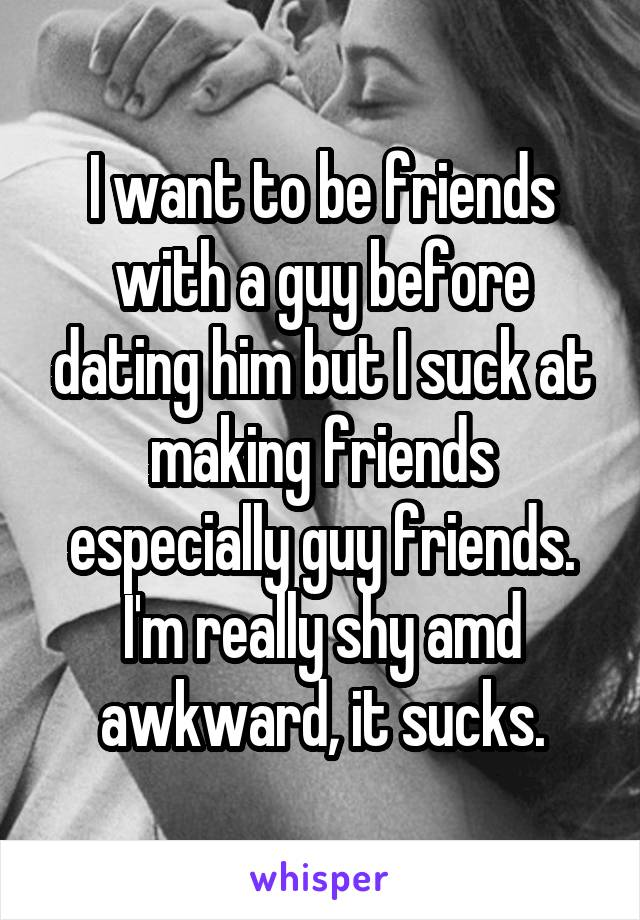 I want to be friends with a guy before dating him but I suck at making friends especially guy friends. I'm really shy amd awkward, it sucks.