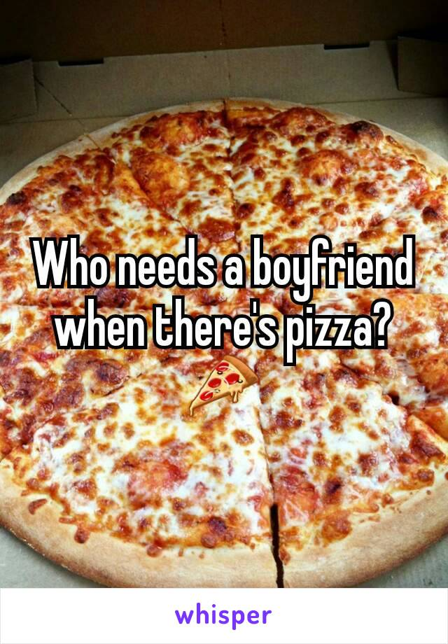 Who needs a boyfriend when there's pizza? 🍕