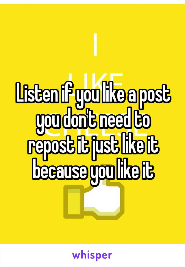 Listen if you like a post you don't need to repost it just like it because you like it