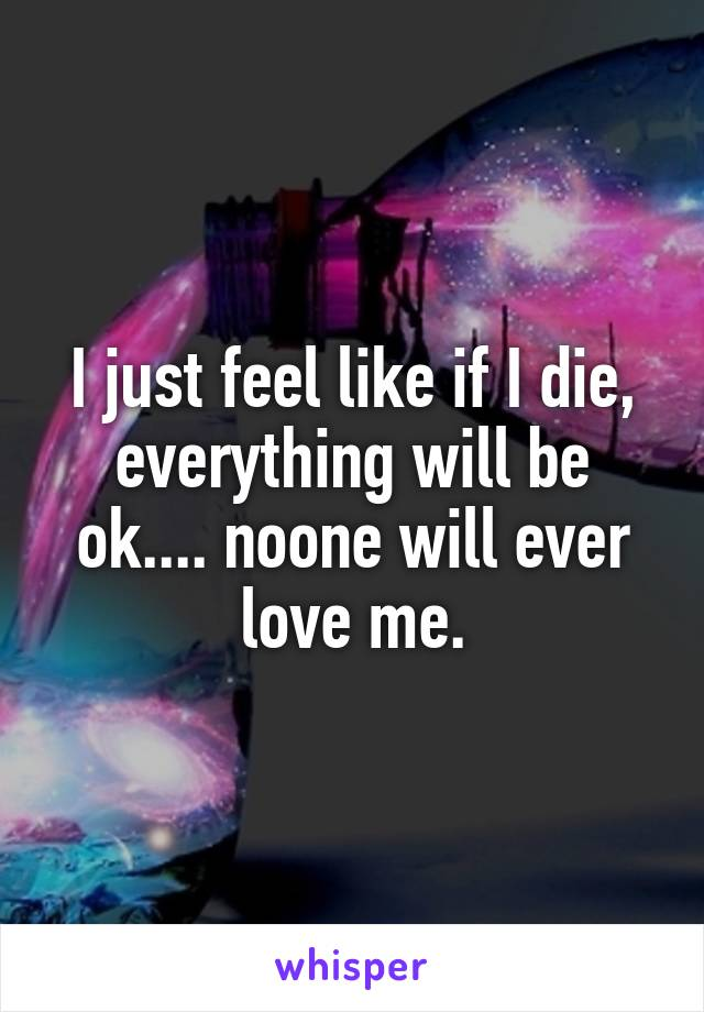 I just feel like if I die, everything will be ok.... noone will ever love me.