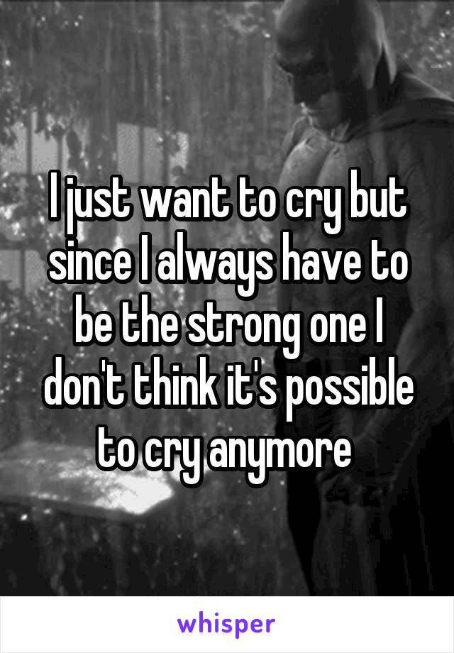 I just want to cry but since I always have to be the strong one I don't think it's possible to cry anymore