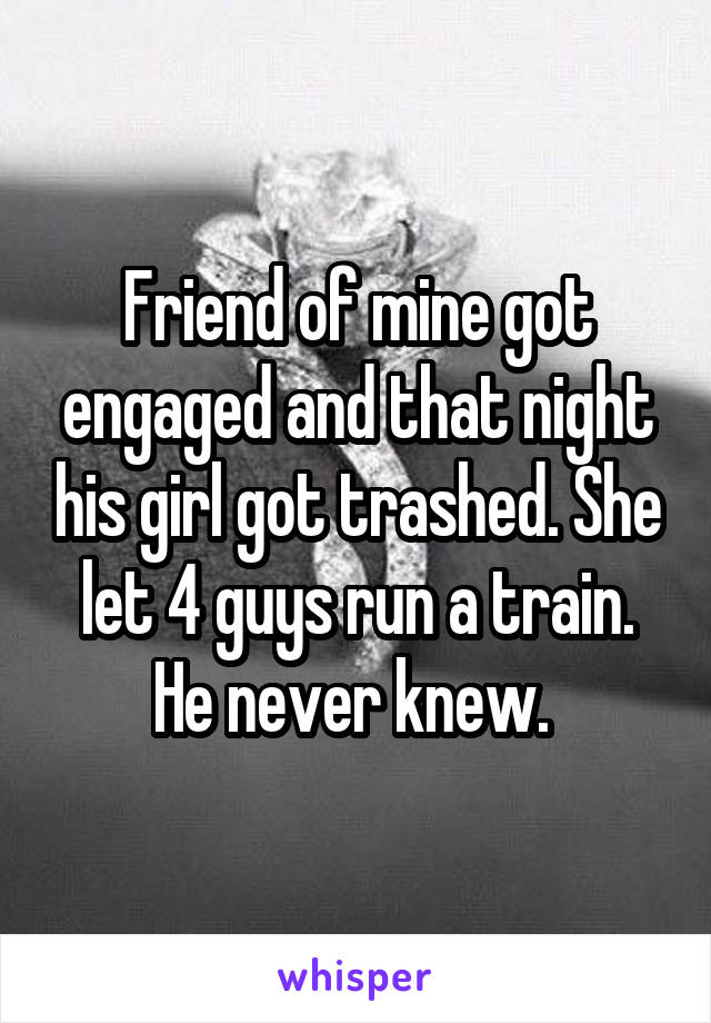 Friend of mine got engaged and that night his girl got trashed. She let 4 guys run a train. He never knew.