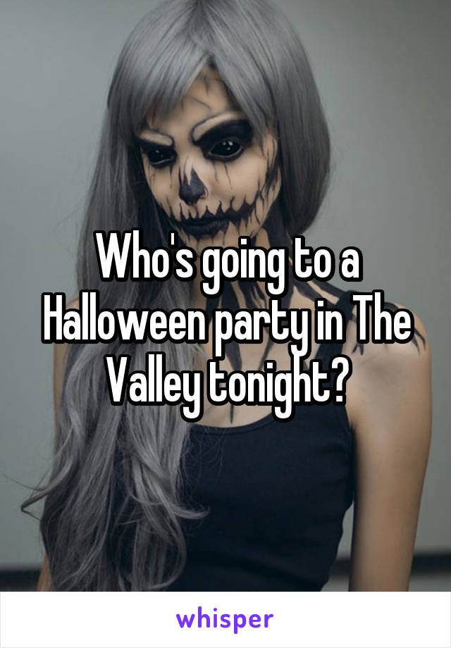 Who's going to a Halloween party in The Valley tonight?