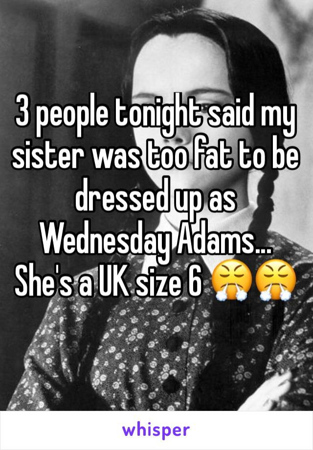 3 people tonight said my sister was too fat to be dressed up as Wednesday Adams... She's a UK size 6 😤😤