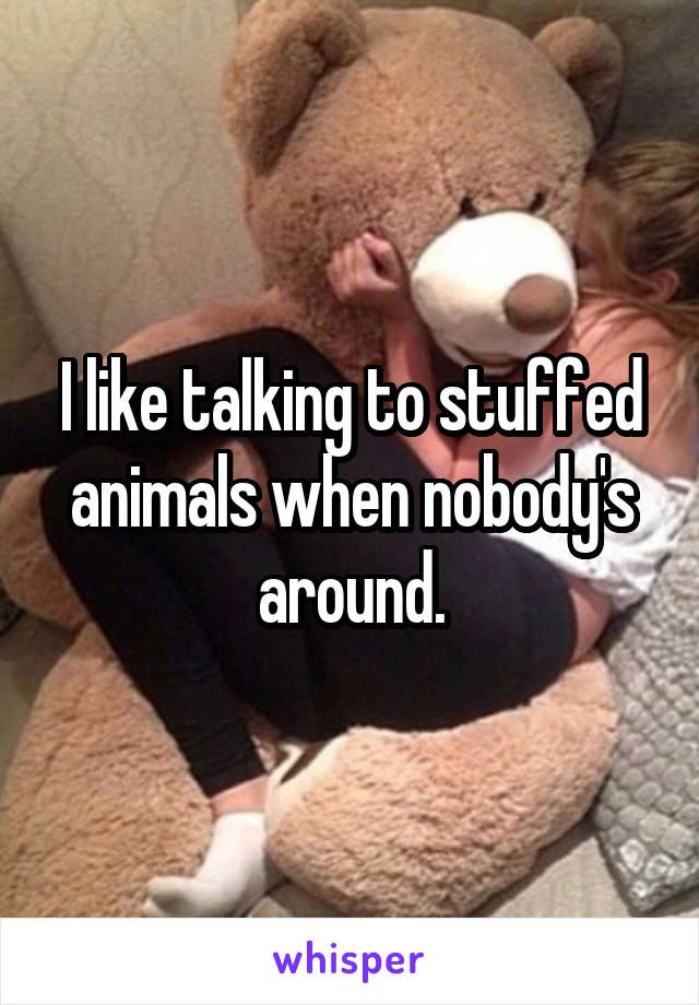 I like talking to stuffed animals when nobody's around.