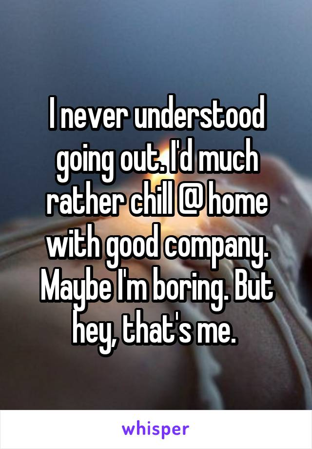 I never understood going out. I'd much rather chill @ home with good company. Maybe I'm boring. But hey, that's me.