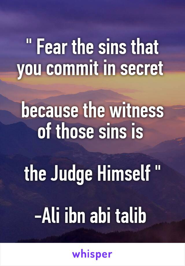""" Fear the sins that you commit in secret   because the witness of those sins is   the Judge Himself ""  -Ali ibn abi talib"