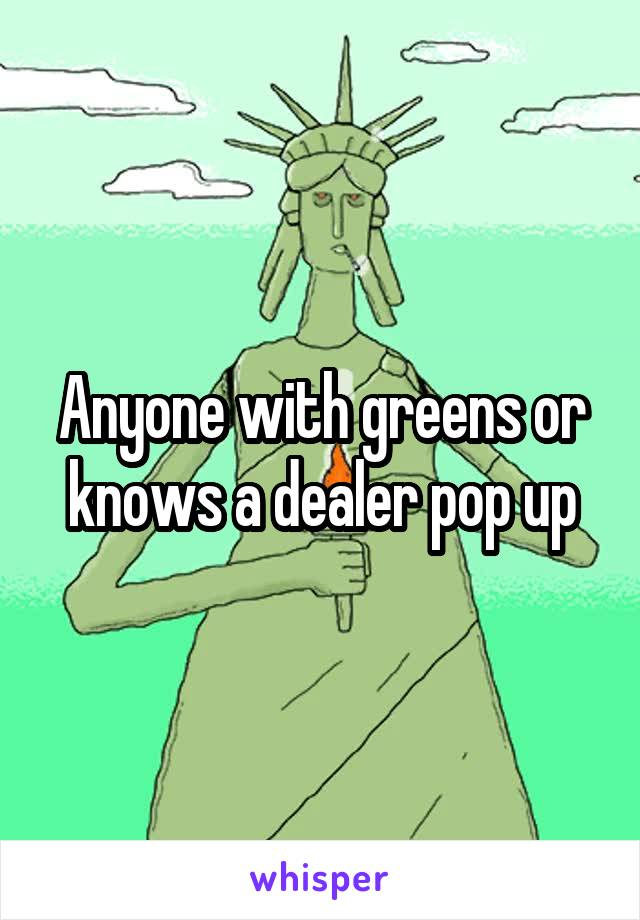Anyone with greens or knows a dealer pop up