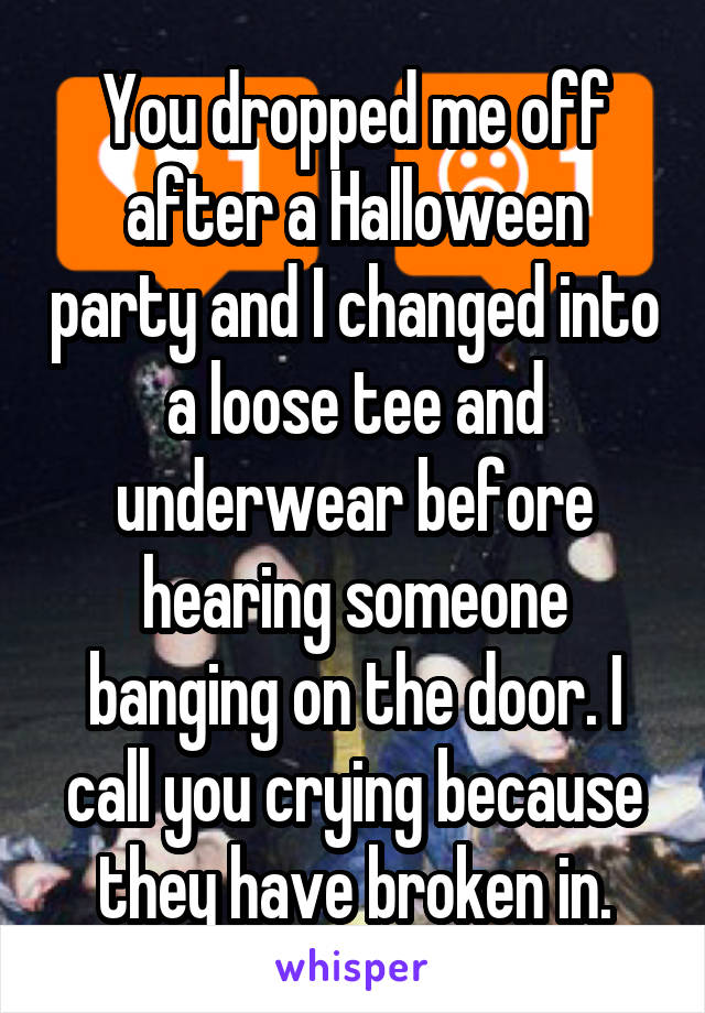 You dropped me off after a Halloween party and I changed into a loose tee and underwear before hearing someone banging on the door. I call you crying because they have broken in.