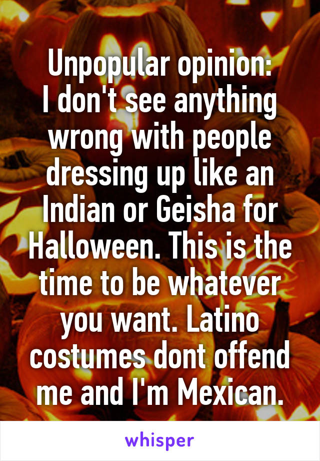 Unpopular opinion: I don't see anything wrong with people dressing up like an Indian or Geisha for Halloween. This is the time to be whatever you want. Latino costumes dont offend me and I'm Mexican.
