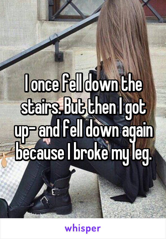 I once fell down the stairs. But then I got up- and fell down again because I broke my leg.