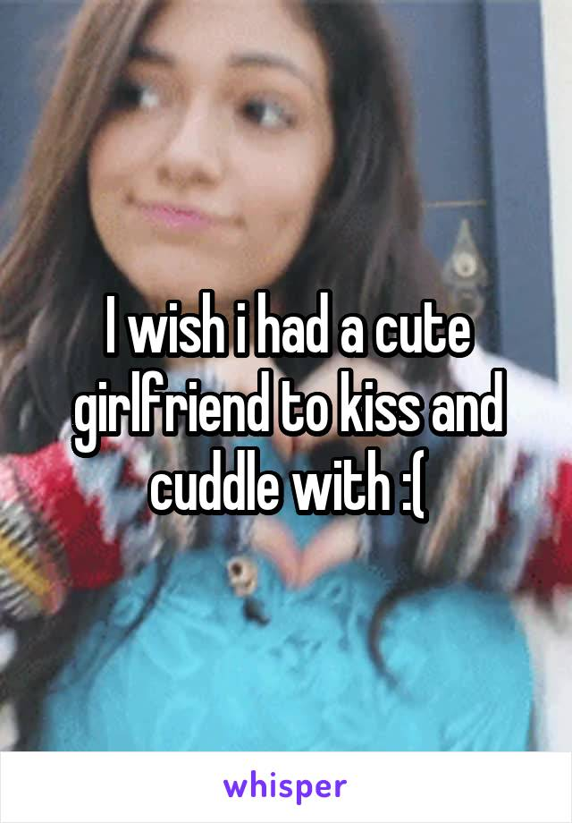 I wish i had a cute girlfriend to kiss and cuddle with :(