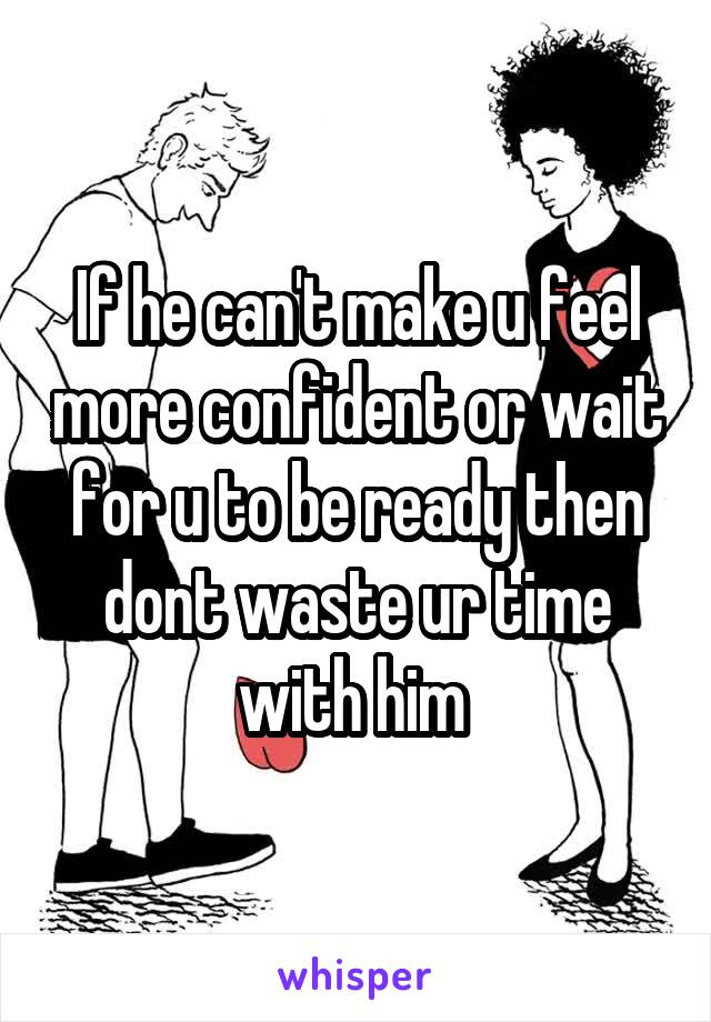 If he can't make u feel more confident or wait for u to be ready then dont waste ur time with him