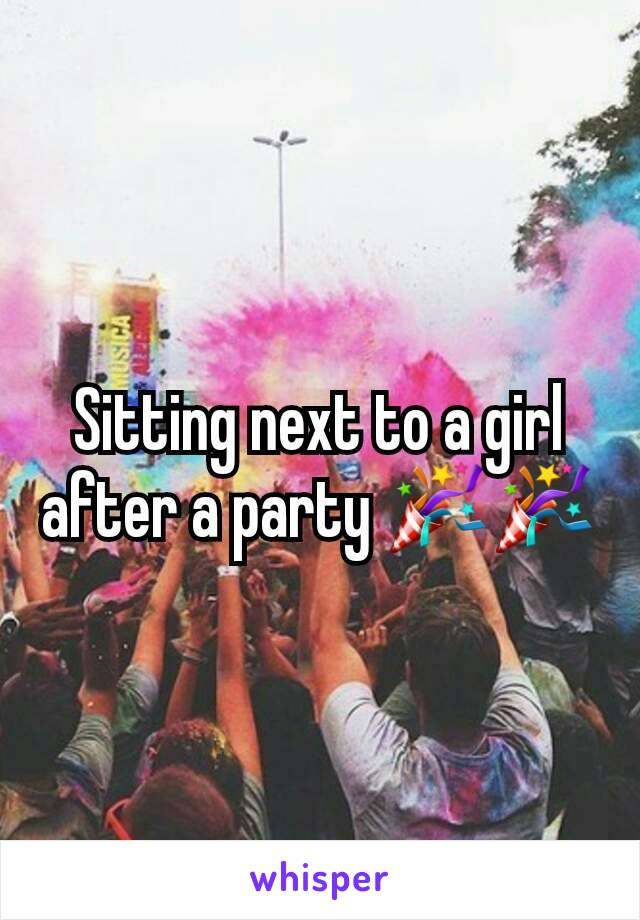 Sitting next to a girl after a party 🎉🎉