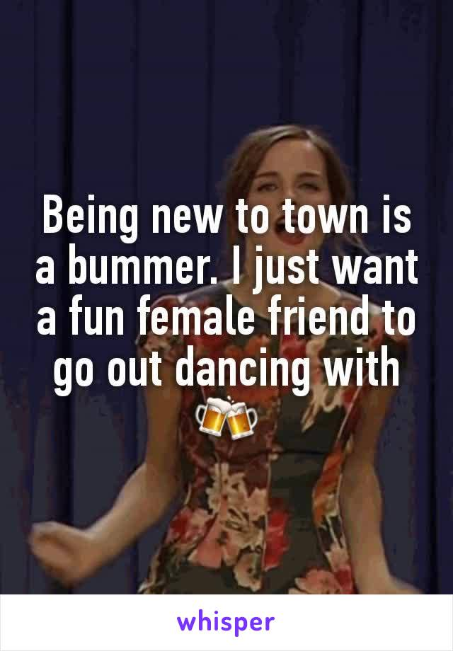 Being new to town is a bummer. I just want a fun female friend to go out dancing with 🍻
