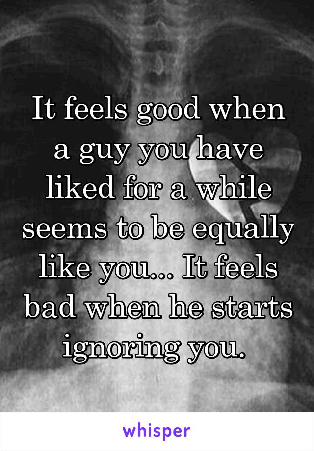 It feels good when a guy you have liked for a while seems to be equally like you... It feels bad when he starts ignoring you.