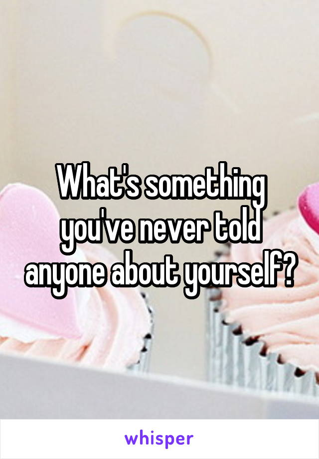 What's something you've never told anyone about yourself?