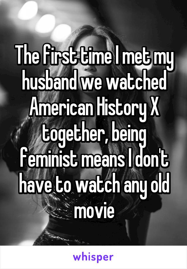 The first time I met my husband we watched American History X together, being feminist means I don't have to watch any old movie