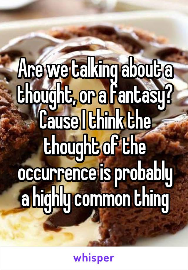 Are we talking about a thought, or a fantasy? Cause I think the thought of the occurrence is probably a highly common thing