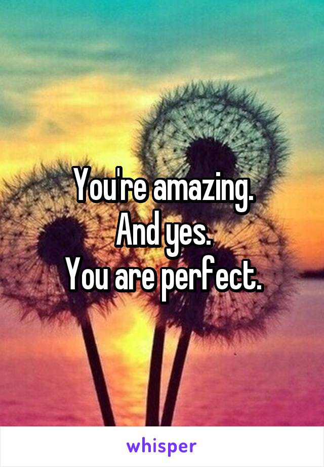 You're amazing. And yes. You are perfect.